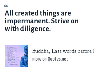 Buddha, Last words before his death: All created things are impermanent. Strive on with diligence.