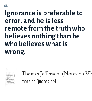 Thomas Jefferson, (Notes on Virginia, 1782): Ignorance is preferable to error, and he is less remote from the truth who believes nothing than he who believes what is wrong.