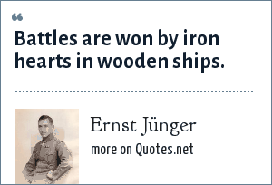 Ernst Jünger, In Stahlgewittern (The Storm of Steel): Battles are won by iron hearts in wooden ships.