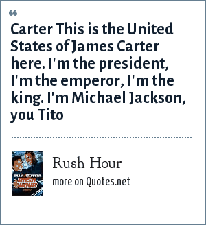 Rush Hour: Carter This is the United States of James Carter here. I'm the president, I'm the emperor, I'm the king. I'm Michael Jackson, you Tito