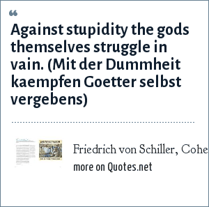 Friedrich von Schiller, Cohen & Cohen 1960, The Penguin dictionary of quotations: Against stupidity the gods themselves struggle in vain. (Mit der Dummheit kaempfen Goetter selbst vergebens)