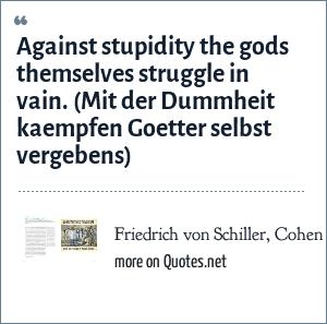 Friedrich von Schiller, Cohen & Cohen 1960, The Penguin dictionary of quotations: Against stupidity the gods themselves struggle in vain.<br> (Mit der Dummheit kaempfen Goetter selbst vergebens)