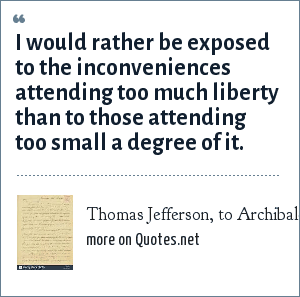 Thomas Jefferson, to Archibald Stuart, 1791: I would rather be exposed to the inconveniences attending too much liberty than to those attending too small a degree of it.