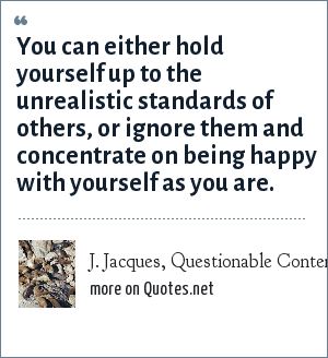 J. Jacques, Questionable Content webcomic, #352, 05-04-05: You can either hold yourself up to the unrealistic standards of others, or ignore them and concentrate on being happy with yourself as you are.