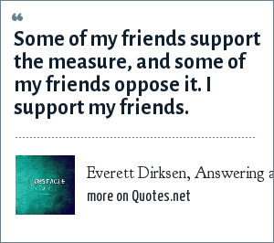 Everett Dirksen, Answering a question about a controversial senate bill. Quoted on a political talk show on WBEZ FM in Chicago.: Some of my friends support the measure, and some of my friends oppose it. I support my friends.