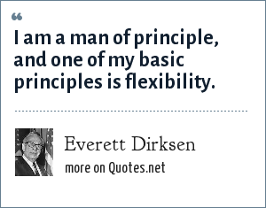 Everett Dirksen: I am a man of principle, and one of my basic principles is flexibility.