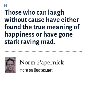 Norm Papernick: Those who can laugh without cause have either found the true meaning of happiness or have gone stark raving mad.