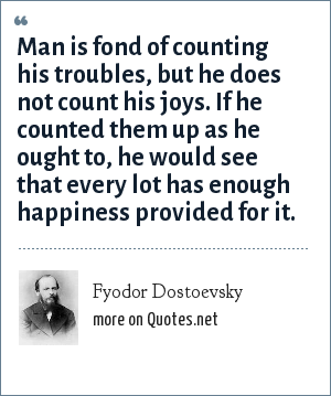 Fyodor Dostoevsky: Man is fond of counting his troubles, but he does not count his joys. If he counted them up as he ought to, he would see that every lot has enough happiness provided for it.