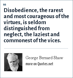 George Bernard Shaw: Disobedience, the rarest and most courageous of the virtues, is seldom distinguished from neglect, the laziest and commonest of the vices.