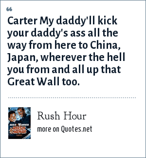 Rush Hour: Carter My daddy'll kick your daddy's ass all the way from here to China, Japan, wherever the hell you from and all up that Great Wall too.