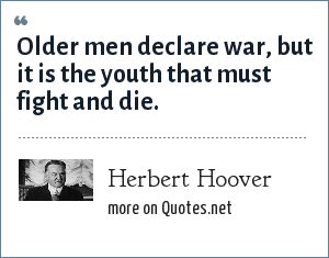 Herbert Hoover: Older men declare war, but it is the youth that must fight and die.