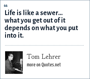 Tom Lehrer: Life is like a sewer... what you get out of it depends on what you put into it.