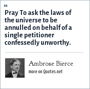 Ambrose Bierce: Pray To ask the laws of the universe to be annulled on behalf of a single petitioner confessedly unworthy.
