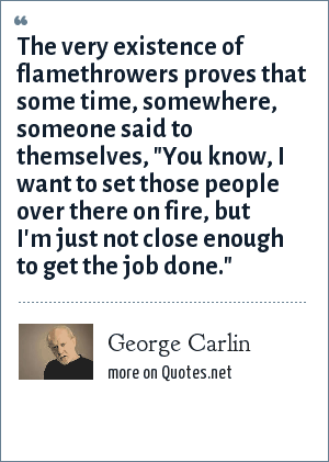George Carlin: The very existence of flamethrowers proves that some time, somewhere, someone said to themselves,