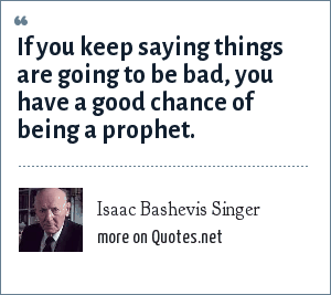 Isaac Bashevis Singer: If you keep saying things are going to be bad, you have a good chance of being a prophet.