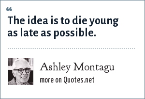 Ashley Montagu: The idea is to die young as late as possible.