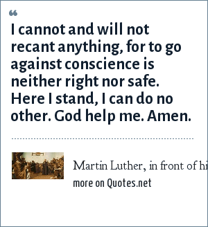 Martin Luther, in front of his inquisitors at the Diet of Worms.: I cannot and will not recant anything, for to go against conscience is neither right nor safe. Here I stand, I can do no other. God help me. Amen.