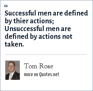Tom Rose: Successful men are defined by thier actions;  Unsuccessful men are defined by actions not taken.