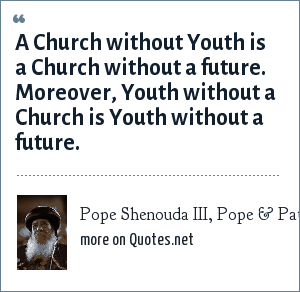 Pope Shenouda III, Pope & Patriach of Alexandria: A Church without Youth is a Church without a future. Moreover, Youth without a Church is Youth without a future.