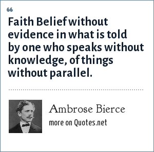Ambrose Bierce: Faith Belief without evidence in what is told by one who speaks without knowledge, of things without parallel.