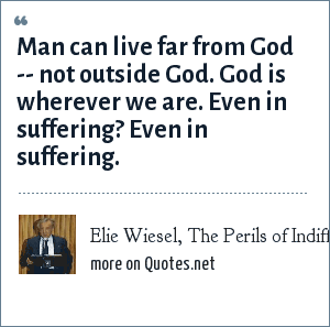 Elie Wiesel, The Perils of Indifference: Man can live far from God -- not outside God. God is wherever we are. Even in suffering? Even in suffering.