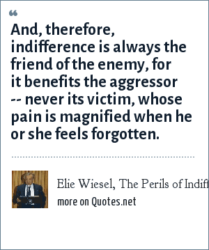 Elie Wiesel, The Perils of Indifference: And, therefore, indifference is always the friend of the enemy, for it benefits the aggressor -- never its victim, whose pain is magnified when he or she feels forgotten.