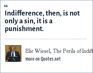 Elie Wiesel, The Perils of Indifference: Indifference, then, is not only a sin, it is a punishment.