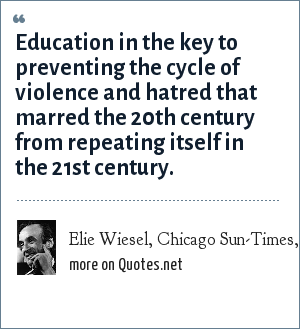 Elie Wiesel, Chicago Sun-Times, November 5, 2001: Education in the key to preventing the cycle of violence and hatred that marred the 20th century from repeating itself in the 21st century.