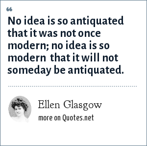 Ellen Glasgow: No idea is so antiquated that it was not once modern; no idea is so modern  that it will not someday be antiquated.