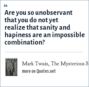 Mark Twain, The Mysterious Stranger: Are you so unobservant that you do not yet realize that sanity and hapiness are an impossible combination?