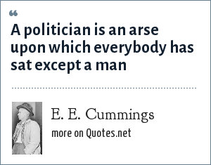 E. E. Cummings: A politician is an arse upon which everybody has sat except a man