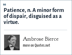 Ambrose Bierce: Patience, n. A minor form of dispair, disguised as a virtue.