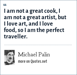 Michael Palin: I am not a great cook, I am not a great artist, but I love art, and I love food, so I am the perfect traveller.