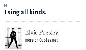 Elvis Presley: I sing all kinds.