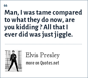 Elvis Presley: Man, I was tame compared to what they do now, are you kidding ? All that I ever did was just jiggle.