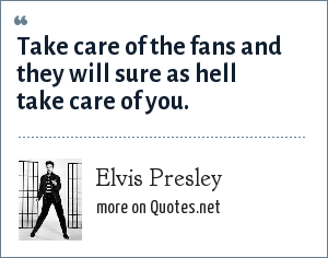 Elvis Presley: Take care of the fans and they will sure as hell take care of you.