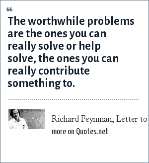 Richard Feynman, Letter to Koichi Mano, February 3, 1966: The worthwhile problems are the ones you can really solve or help solve, the ones you can really contribute something to.