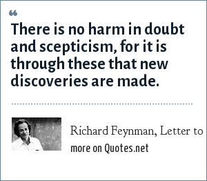 Richard Feynman, Letter to Armando Garcia J, December 11, 1985: There is no harm in doubt and scepticism, for it is through these that new discoveries are made.