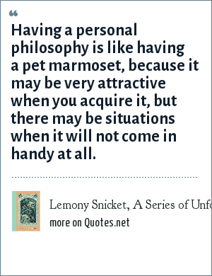 Lemony Snicket, A Series of Unfortunate Events: The Grimm Grotto: Having a personal philosophy is like having a pet marmoset, because it may be very attractive when you acquire it, but there may be situations when it will not come in handy at all.
