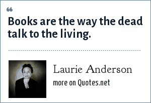 Laurie Anderson: Books are the way the dead talk to the living.