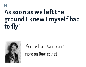 Amelia Earhart: As soon as we left the ground I knew I myself had to fly!