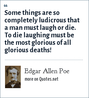 Edgar Allen Poe: Some things are so completely ludicrous that a man must laugh or die. To die laughing must be the most glorious of all glorious deaths!