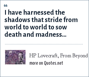 HP Lovecraft, From Beyond: I have harnessed the shadows that stride from world to world to sow death and madness...