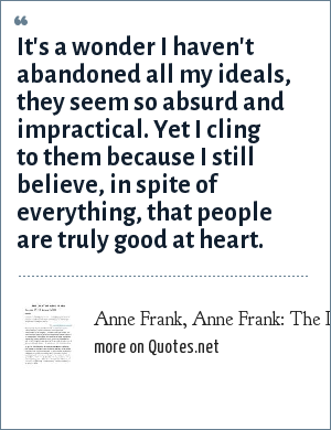 Anne Frank, Anne Frank: The Diary of a Young Girl, July 15, 1944: It's a wonder I haven't abandoned all my ideals, they seem so absurd and impractical. Yet I cling to them because I still believe, in spite of everything, that people are truly good at heart.
