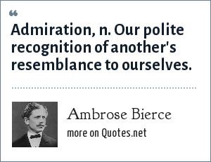 Ambrose Bierce: Admiration, n. Our polite recognition of another's resemblance to ourselves.
