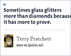 Terry Pratchett: Sometimes glass glitters more than diamonds because it has more to prove.
