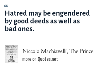 Niccolo Machiavelli, The Prince (1513): Hatred may be engendered by good deeds as well as bad ones.