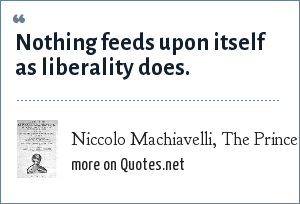 Niccolo Machiavelli, The Prince (1513): Nothing feeds upon itself as liberality does.