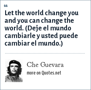 Che Guevara: Let the world change you and you can change the world. (Deje el mundo cambiarle y usted puede cambiar el mundo.)