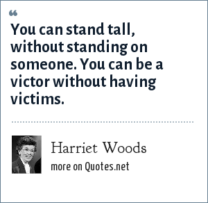 Harriet Woods: You can stand tall, without standing on someone. You can be a victor without having victims.